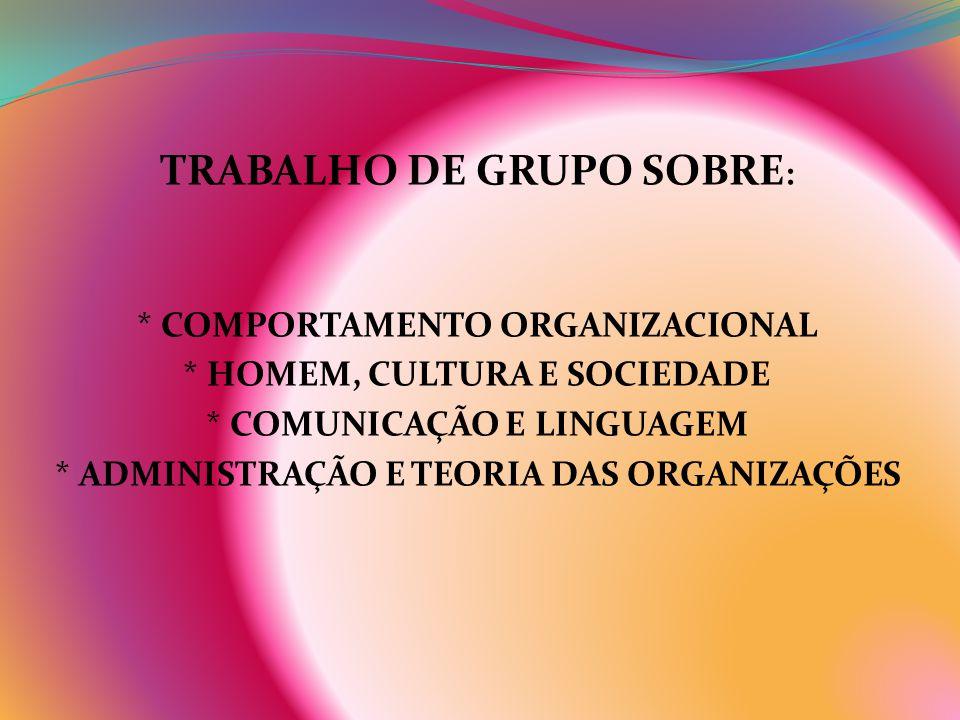 TRABALHO DE GRUPO SOBRE : * COMPORTAMENTO ORGANIZACIONAL * HOMEM, CULTURA E SOCIEDADE * COMUNICAÇÃO E LINGUAGEM * ADMINISTRAÇÃO E TEORIA DAS ORGANIZAÇ