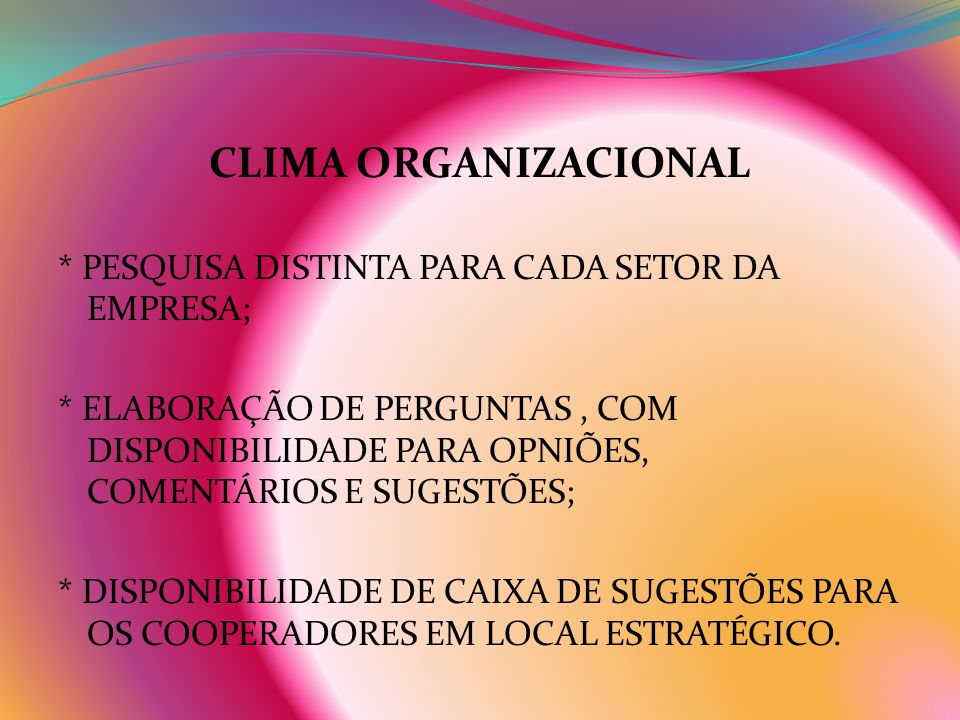CLIMA ORGANIZACIONAL * PESQUISA DISTINTA PARA CADA SETOR DA EMPRESA; * ELABORAÇÃO DE PERGUNTAS, COM DISPONIBILIDADE PARA OPNIÕES, COMENTÁRIOS E SUGEST