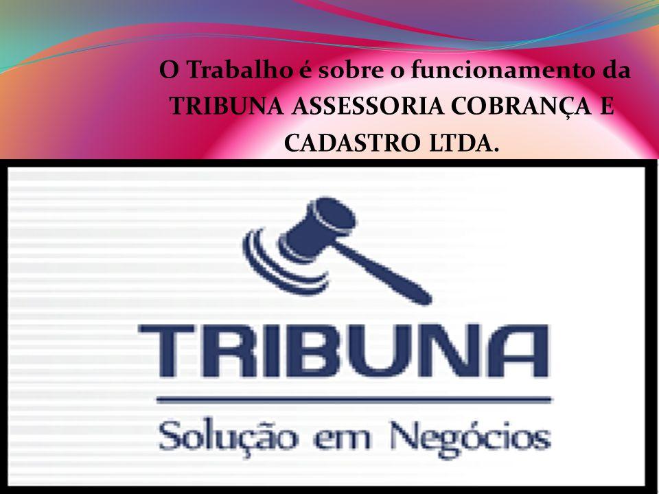 O Trabalho é sobre o funcionamento da TRIBUNA ASSESSORIA COBRANÇA E CADASTRO LTDA.