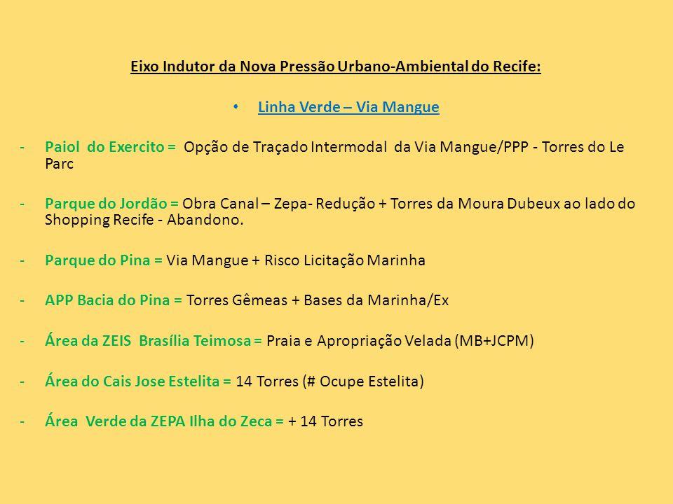 Eixo Indutor da Nova Pressão Urbano-Ambiental do Recife: • Linha Verde – Via Mangue -Paiol do Exercito = Opção de Traçado Intermodal da Via Mangue/PPP