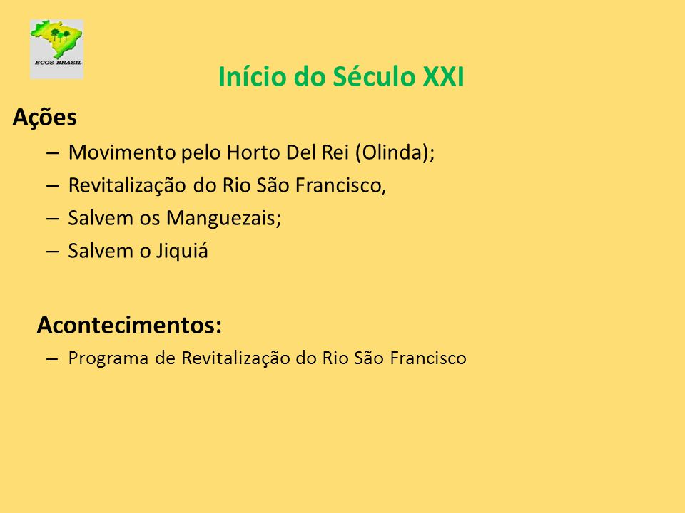 Início do Século XXI Ações – Movimento pelo Horto Del Rei (Olinda); – Revitalização do Rio São Francisco, – Salvem os Manguezais; – Salvem o Jiquiá Ac