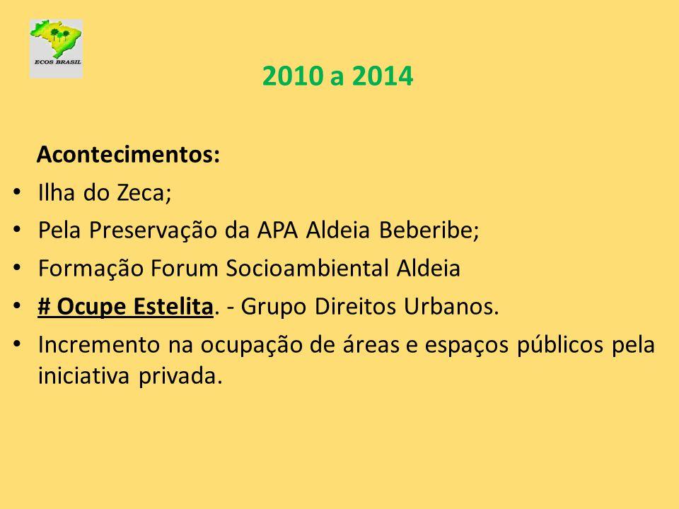 2010 a 2014 Acontecimentos: • Ilha do Zeca; • Pela Preservação da APA Aldeia Beberibe; • Formação Forum Socioambiental Aldeia • # Ocupe Estelita. - Gr