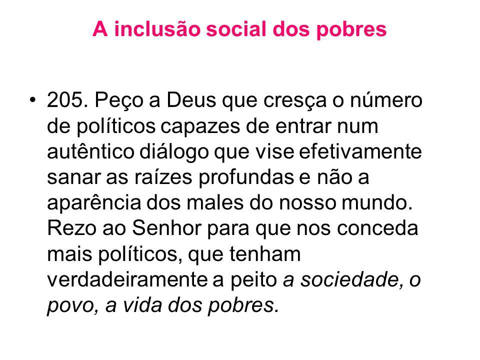 A inclusão social dos pobres •205. Peço a Deus que cresça o número de políticos capazes de entrar num autêntico diálogo que vise efetivamente sanar as