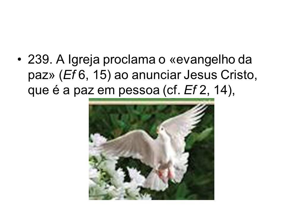 •239. A Igreja proclama o «evangelho da paz» (Ef 6, 15) ao anunciar Jesus Cristo, que é a paz em pessoa (cf. Ef 2, 14),
