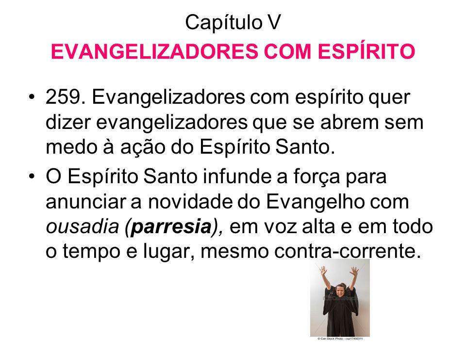 Capítulo V EVANGELIZADORES COM ESPÍRITO •259. Evangelizadores com espírito quer dizer evangelizadores que se abrem sem medo à ação do Espírito Santo.