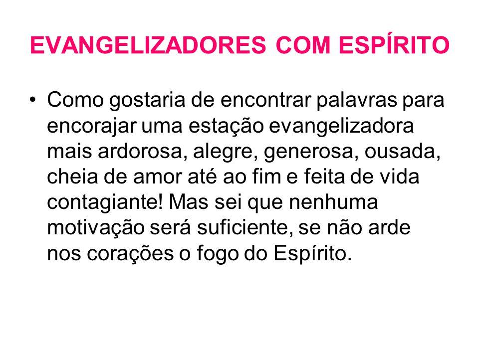 EVANGELIZADORES COM ESPÍRITO •Como gostaria de encontrar palavras para encorajar uma estação evangelizadora mais ardorosa, alegre, generosa, ousada, c