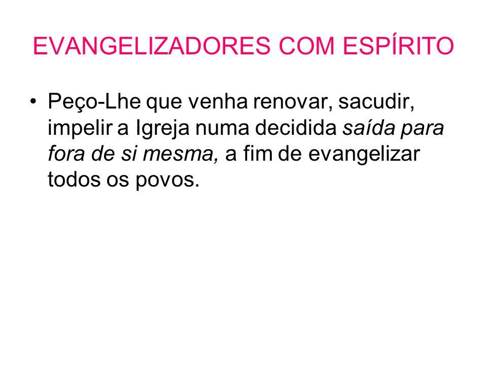 EVANGELIZADORES COM ESPÍRITO •Peço-Lhe que venha renovar, sacudir, impelir a Igreja numa decidida saída para fora de si mesma, a fim de evangelizar to