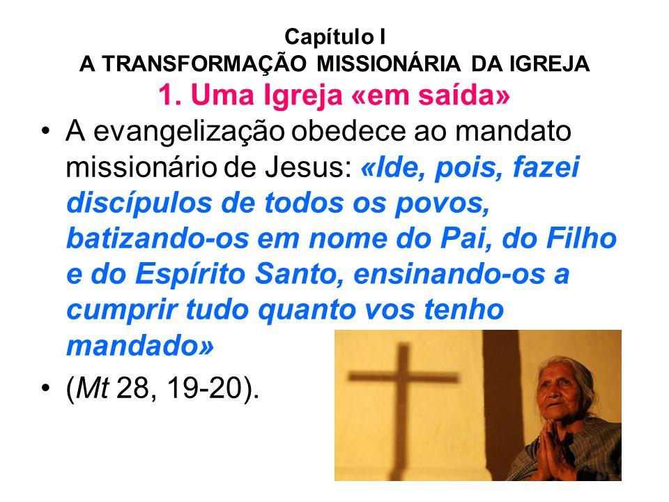 Capítulo I A TRANSFORMAÇÃO MISSIONÁRIA DA IGREJA 1. Uma Igreja «em saída» •A evangelização obedece ao mandato missionário de Jesus: «Ide, pois, fazei