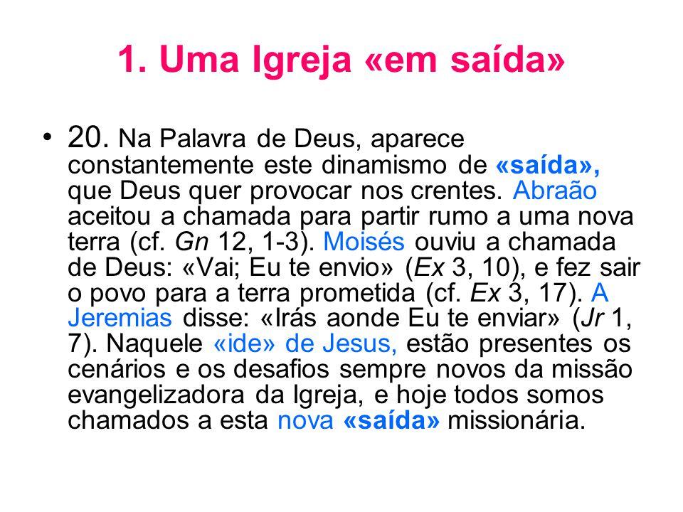 1. Uma Igreja «em saída» •20. Na Palavra de Deus, aparece constantemente este dinamismo de «saída», que Deus quer provocar nos crentes. Abraão aceitou