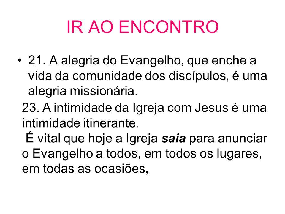 IR AO ENCONTRO •21. A alegria do Evangelho, que enche a vida da comunidade dos discípulos, é uma alegria missionária. 23. A intimidade da Igreja com J