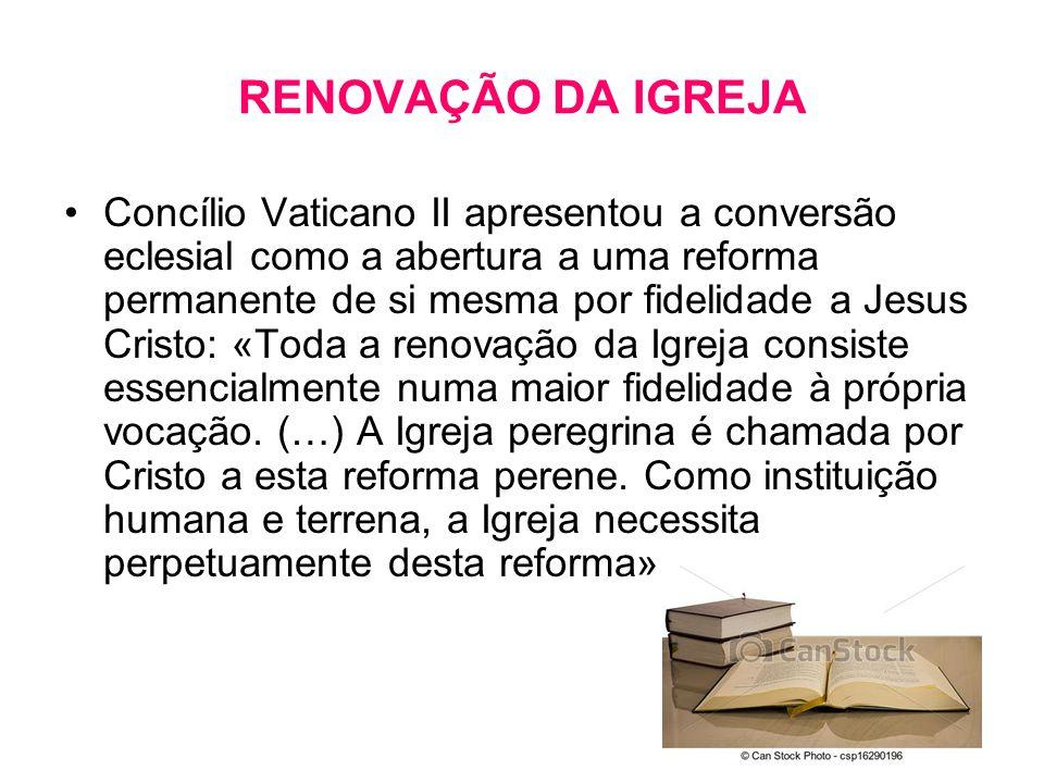 RENOVAÇÃO DA IGREJA •Concílio Vaticano II apresentou a conversão eclesial como a abertura a uma reforma permanente de si mesma por fidelidade a Jesus