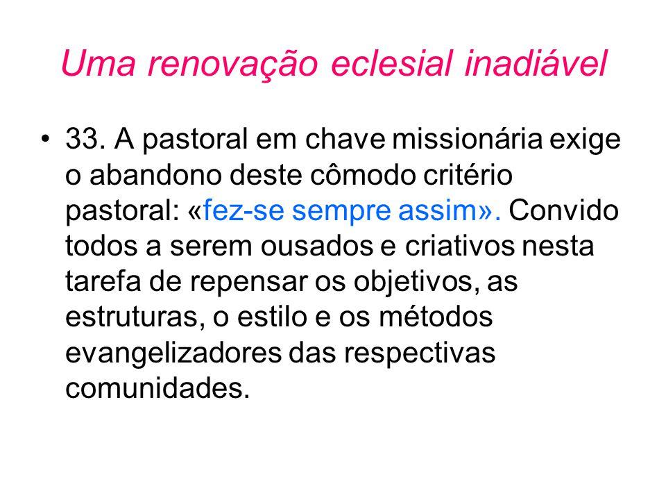 Uma renovação eclesial inadiável •33. A pastoral em chave missionária exige o abandono deste cômodo critério pastoral: «fez-se sempre assim». Convido
