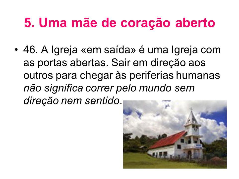 5. Uma mãe de coração aberto •46. A Igreja «em saída» é uma Igreja com as portas abertas. Sair em direção aos outros para chegar às periferias humanas