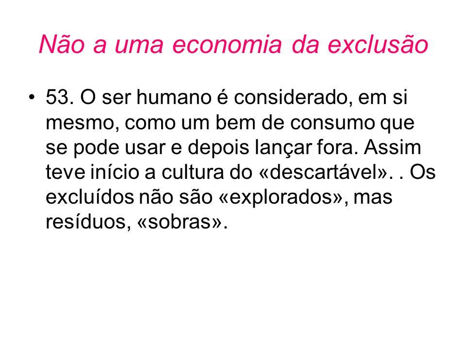 Não a uma economia da exclusão •53. O ser humano é considerado, em si mesmo, como um bem de consumo que se pode usar e depois lançar fora. Assim teve