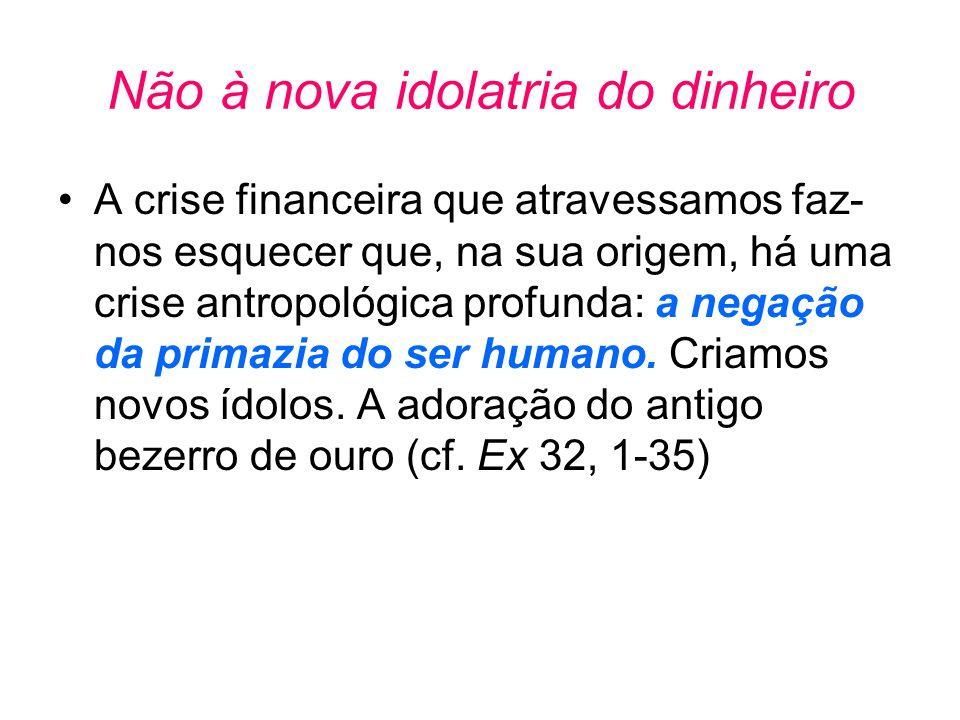 Não à nova idolatria do dinheiro •A crise financeira que atravessamos faz- nos esquecer que, na sua origem, há uma crise antropológica profunda: a neg