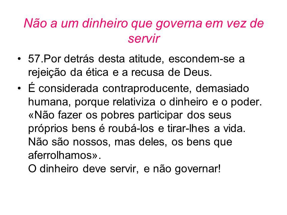 Não a um dinheiro que governa em vez de servir •57.Por detrás desta atitude, escondem-se a rejeição da ética e a recusa de Deus. •É considerada contra