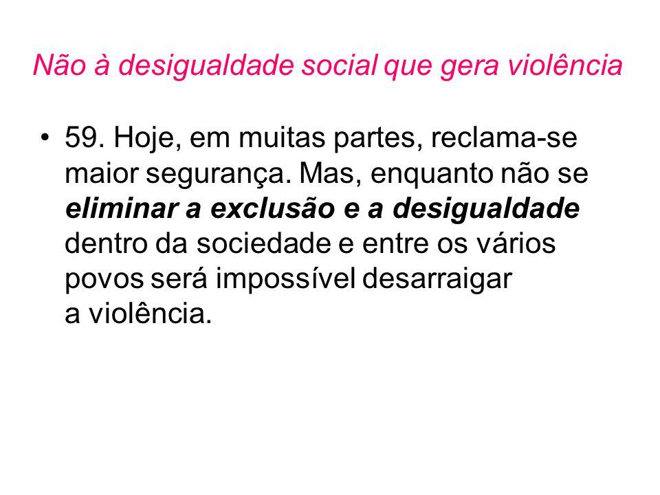 Não à desigualdade social que gera violência •59. Hoje, em muitas partes, reclama-se maior segurança. Mas, enquanto não se eliminar a exclusão e a des