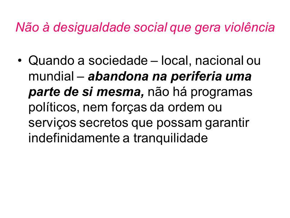 Não à desigualdade social que gera violência •Quando a sociedade – local, nacional ou mundial – abandona na periferia uma parte de si mesma, não há pr