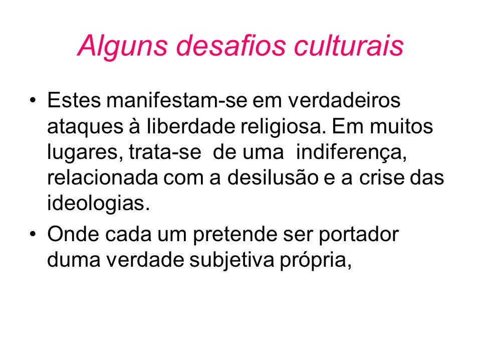 Alguns desafios culturais •Estes manifestam-se em verdadeiros ataques à liberdade religiosa. Em muitos lugares, trata-se de uma indiferença, relaciona