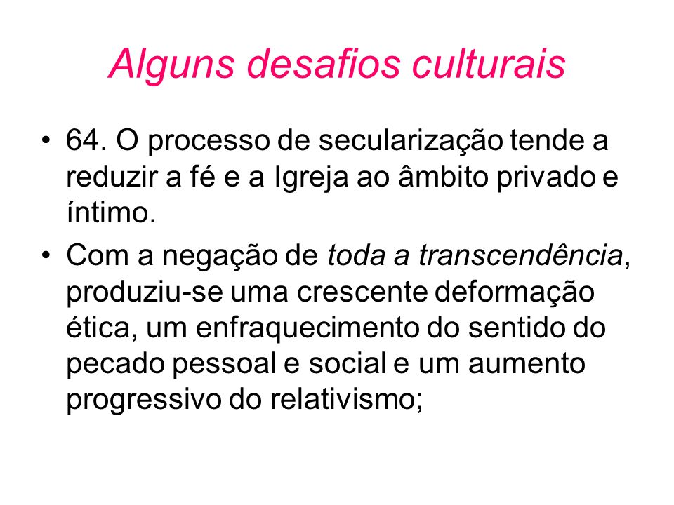 Alguns desafios culturais •64. O processo de secularização tende a reduzir a fé e a Igreja ao âmbito privado e íntimo. •Com a negação de toda a transc
