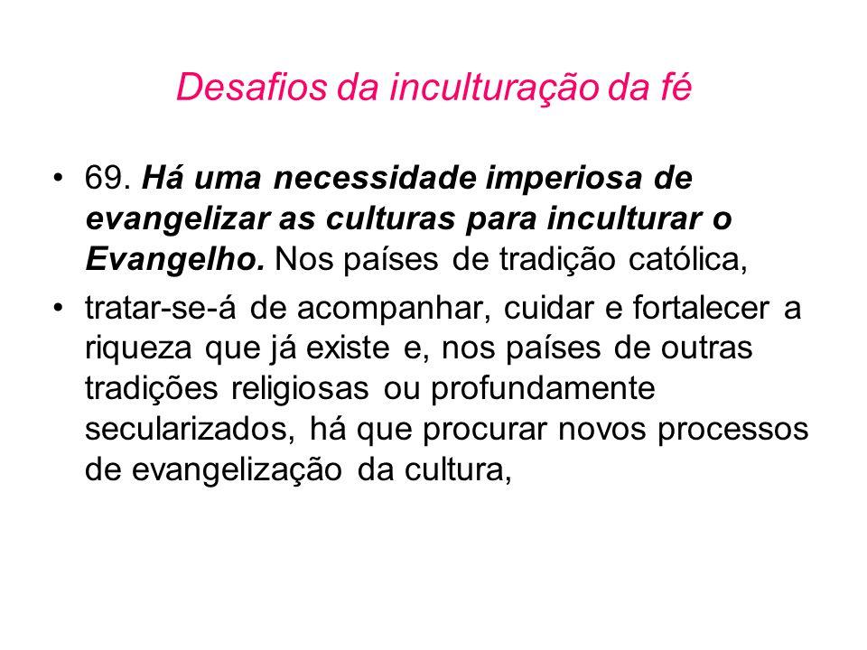 Desafios da inculturação da fé •69. Há uma necessidade imperiosa de evangelizar as culturas para inculturar o Evangelho. Nos países de tradição católi