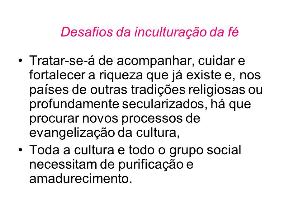 Desafios da inculturação da fé •Tratar-se-á de acompanhar, cuidar e fortalecer a riqueza que já existe e, nos países de outras tradições religiosas ou