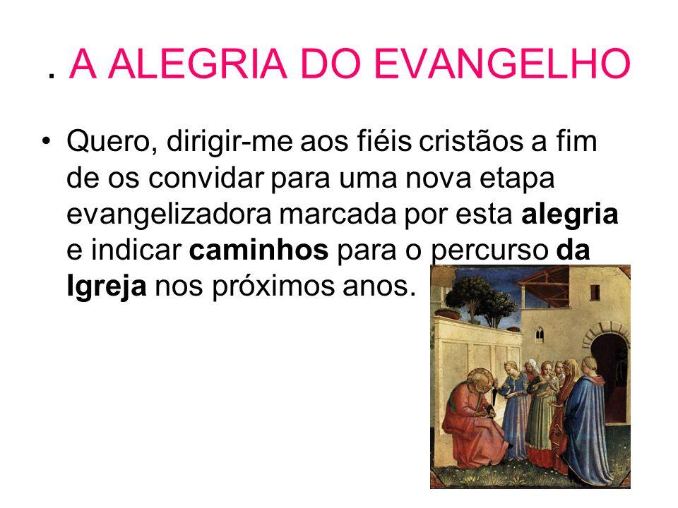 . A ALEGRIA DO EVANGELHO •Quero, dirigir-me aos fiéis cristãos a fim de os convidar para uma nova etapa evangelizadora marcada por esta alegria e indi