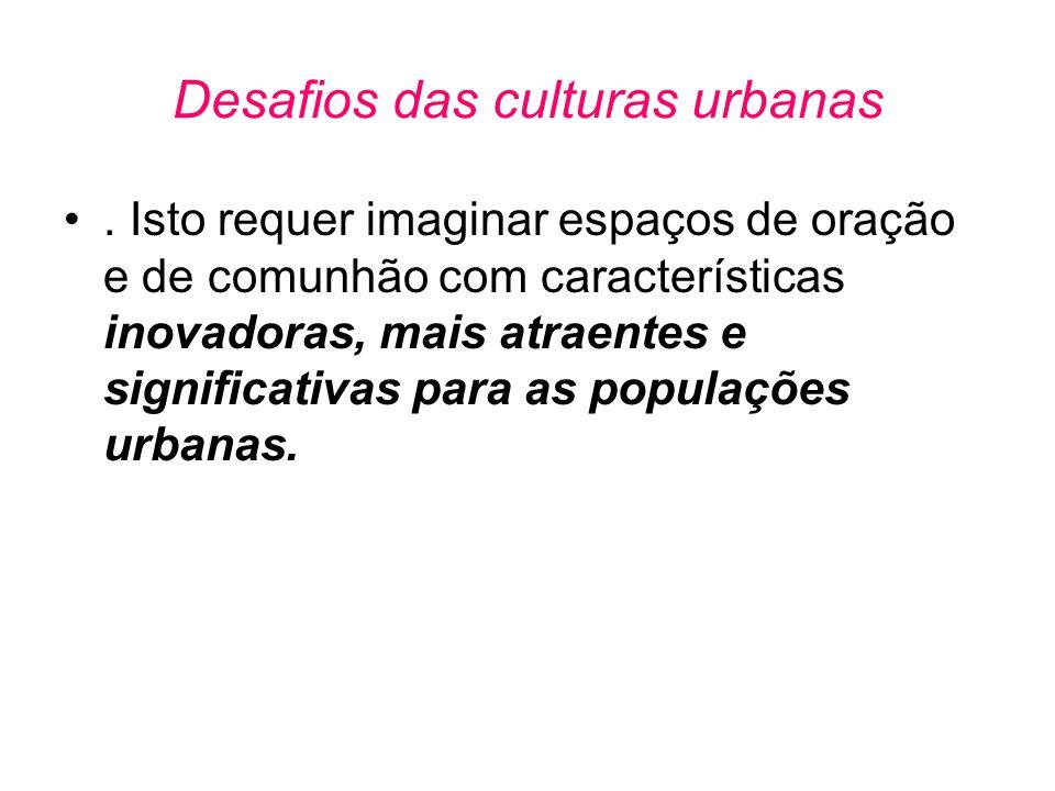 Desafios das culturas urbanas •. Isto requer imaginar espaços de oração e de comunhão com características inovadoras, mais atraentes e significativas