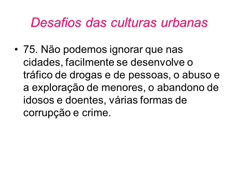 Desafios das culturas urbanas •75. Não podemos ignorar que nas cidades, facilmente se desenvolve o tráfico de drogas e de pessoas, o abuso e a explora