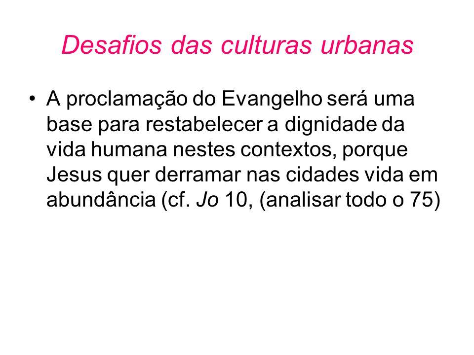 Desafios das culturas urbanas •A proclamação do Evangelho será uma base para restabelecer a dignidade da vida humana nestes contextos, porque Jesus qu