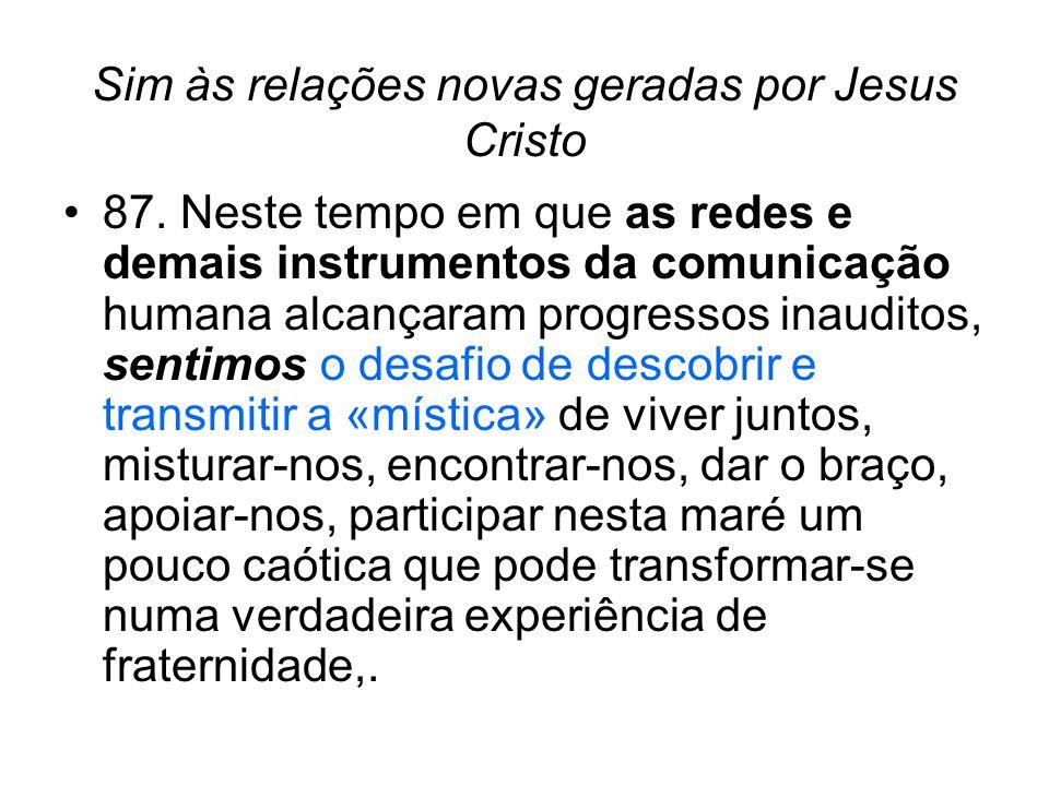 Sim às relações novas geradas por Jesus Cristo •87. Neste tempo em que as redes e demais instrumentos da comunicação humana alcançaram progressos inau