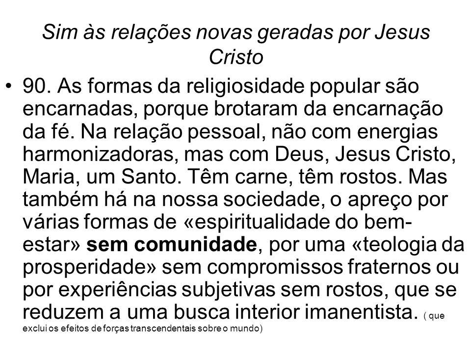 Sim às relações novas geradas por Jesus Cristo •90. As formas da religiosidade popular são encarnadas, porque brotaram da encarnação da fé. Na relação
