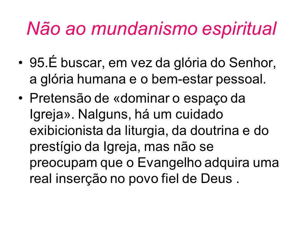 Não ao mundanismo espiritual •95.É buscar, em vez da glória do Senhor, a glória humana e o bem-estar pessoal. •Pretensão de «dominar o espaço da Igrej