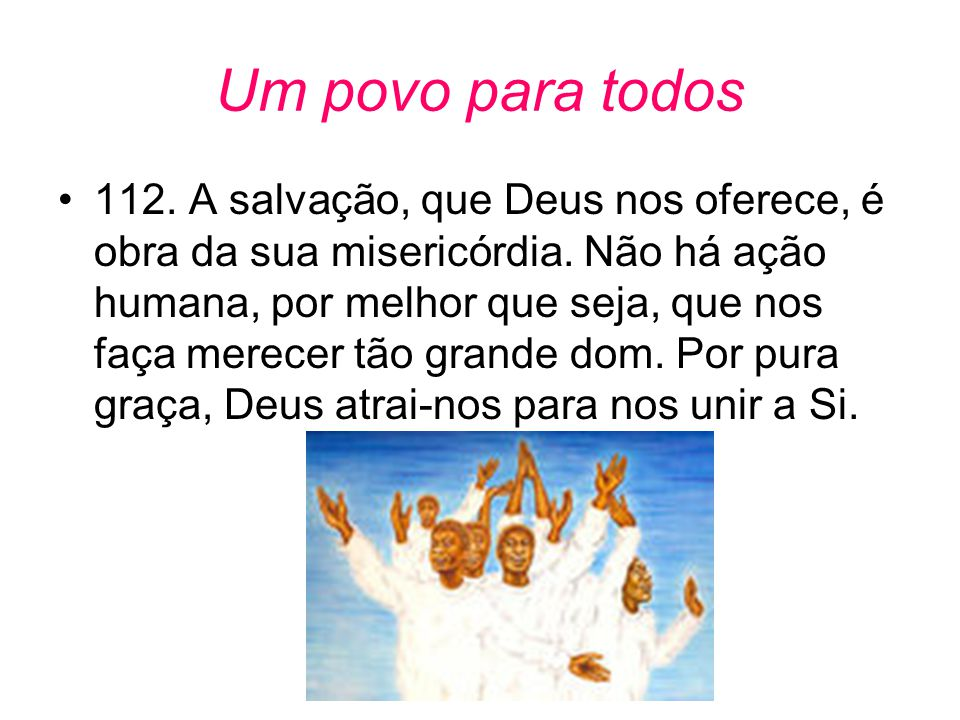 Um povo para todos •112. A salvação, que Deus nos oferece, é obra da sua misericórdia. Não há ação humana, por melhor que seja, que nos faça merecer t
