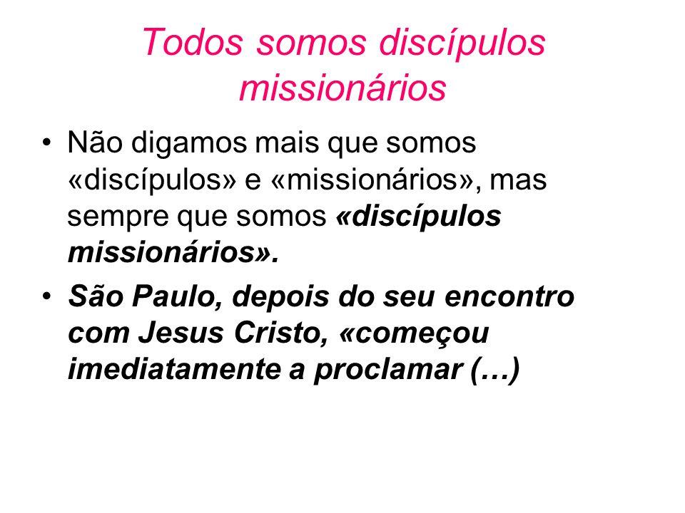 Todos somos discípulos missionários •Não digamos mais que somos «discípulos» e «missionários», mas sempre que somos «discípulos missionários». •São Pa