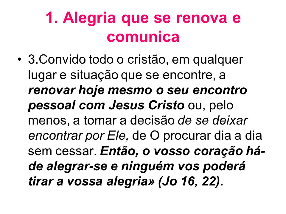 1. Alegria que se renova e comunica •3.Convido todo o cristão, em qualquer lugar e situação que se encontre, a renovar hoje mesmo o seu encontro pesso