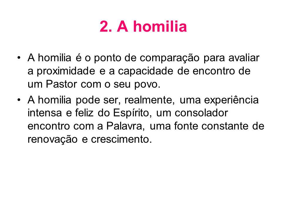2. A homilia •A homilia é o ponto de comparação para avaliar a proximidade e a capacidade de encontro de um Pastor com o seu povo. •A homilia pode ser