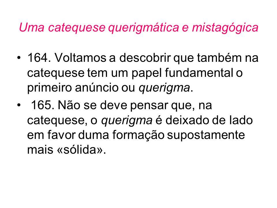 Uma catequese querigmática e mistagógica •164. Voltamos a descobrir que também na catequese tem um papel fundamental o primeiro anúncio ou querigma. •