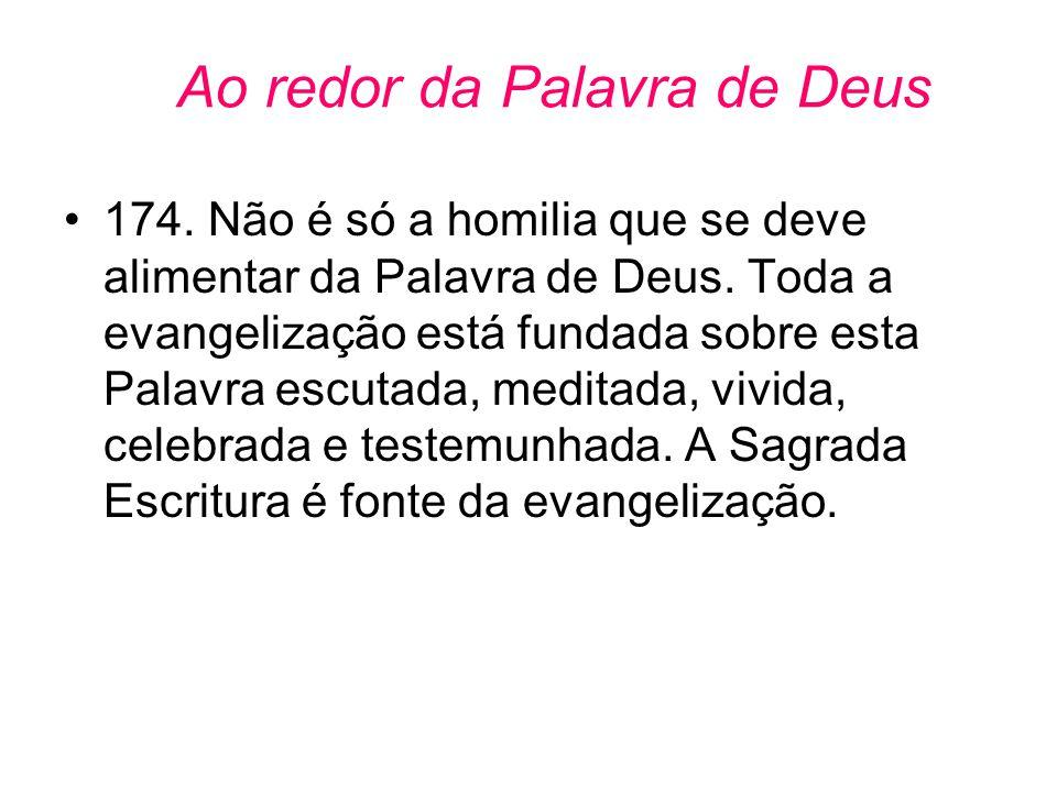 Ao redor da Palavra de Deus •174. Não é só a homilia que se deve alimentar da Palavra de Deus. Toda a evangelização está fundada sobre esta Palavra es