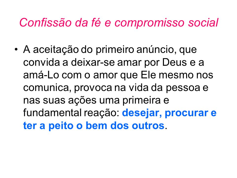 Confissão da fé e compromisso social •A aceitação do primeiro anúncio, que convida a deixar-se amar por Deus e a amá-Lo com o amor que Ele mesmo nos c