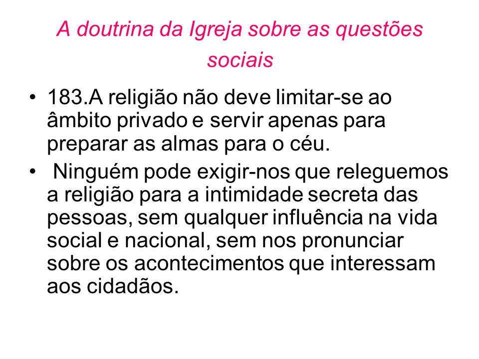 A doutrina da Igreja sobre as questões sociais •183.A religião não deve limitar-se ao âmbito privado e servir apenas para preparar as almas para o céu