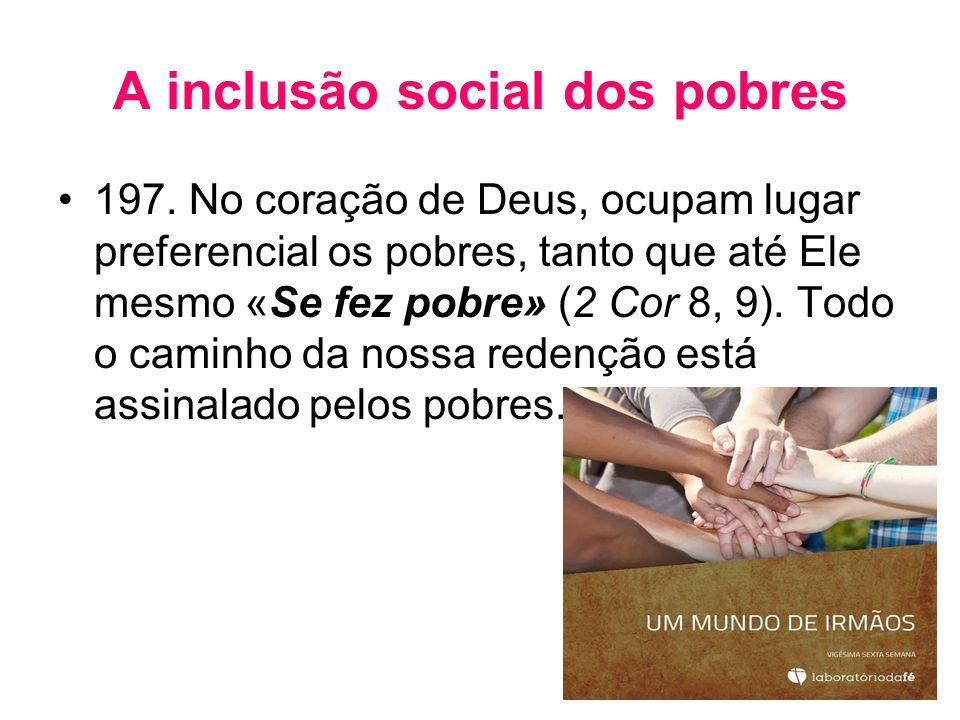 A inclusão social dos pobres •197. No coração de Deus, ocupam lugar preferencial os pobres, tanto que até Ele mesmo «Se fez pobre» (2 Cor 8, 9). Todo