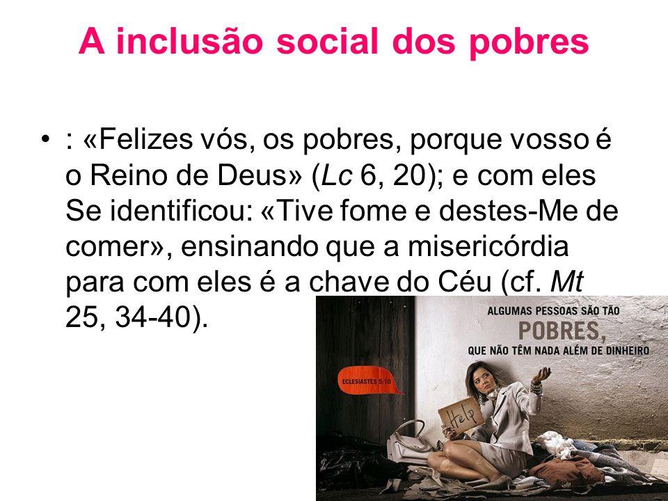 A inclusão social dos pobres •: «Felizes vós, os pobres, porque vosso é o Reino de Deus» (Lc 6, 20); e com eles Se identificou: «Tive fome e destes-Me