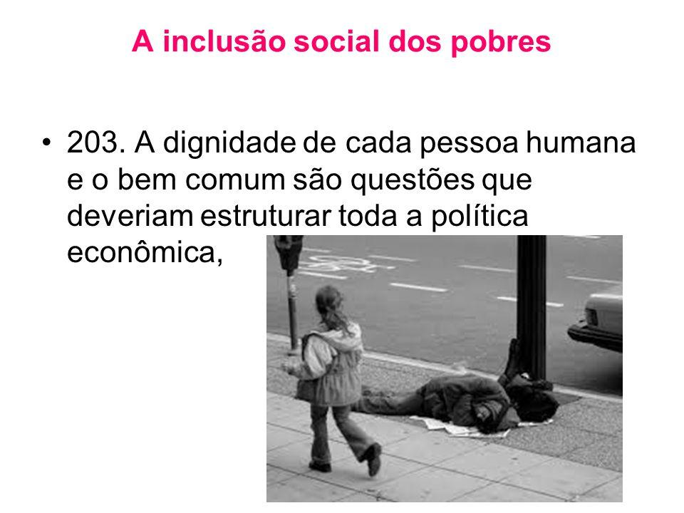 A inclusão social dos pobres •203. A dignidade de cada pessoa humana e o bem comum são questões que deveriam estruturar toda a política econômica,