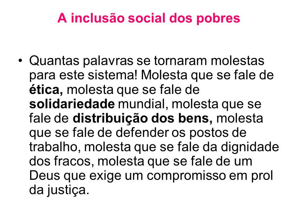 A inclusão social dos pobres •Quantas palavras se tornaram molestas para este sistema! Molesta que se fale de ética, molesta que se fale de solidaried