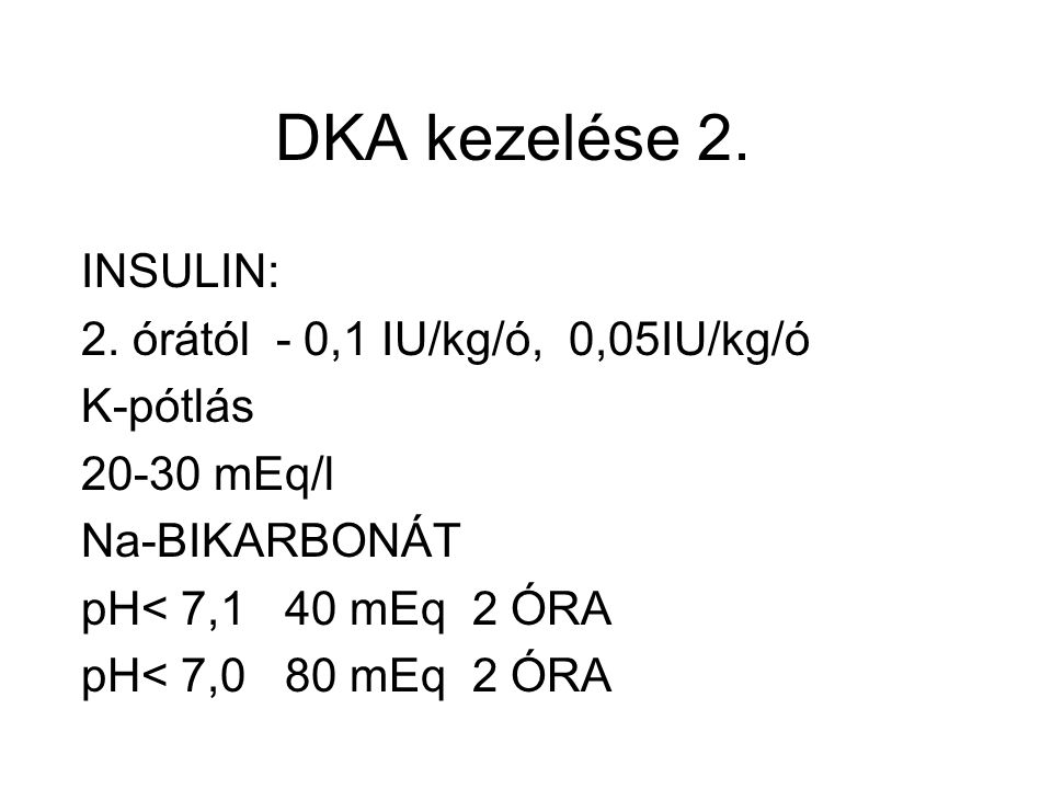 DKA kezelése 2. INSULIN: 2. órától - 0,1 IU/kg/ó, 0,05IU/kg/ó K-pótlás 20-30 mEq/l Na-BIKARBONÁT pH< 7,1 40 mEq 2 ÓRA pH< 7,0 80 mEq 2 ÓRA