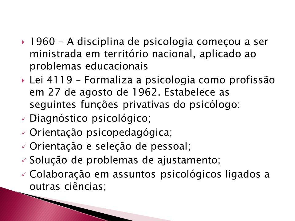 1960 – A disciplina de psicologia começou a ser ministrada em território nacional, aplicado ao problemas educacionais  Lei 4119 – Formaliza a psico