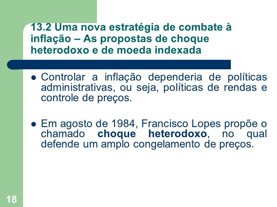 18 13.2 Uma nova estratégia de combate à inflação – As propostas de choque heterodoxo e de moeda indexada  Controlar a inflação dependeria de polític