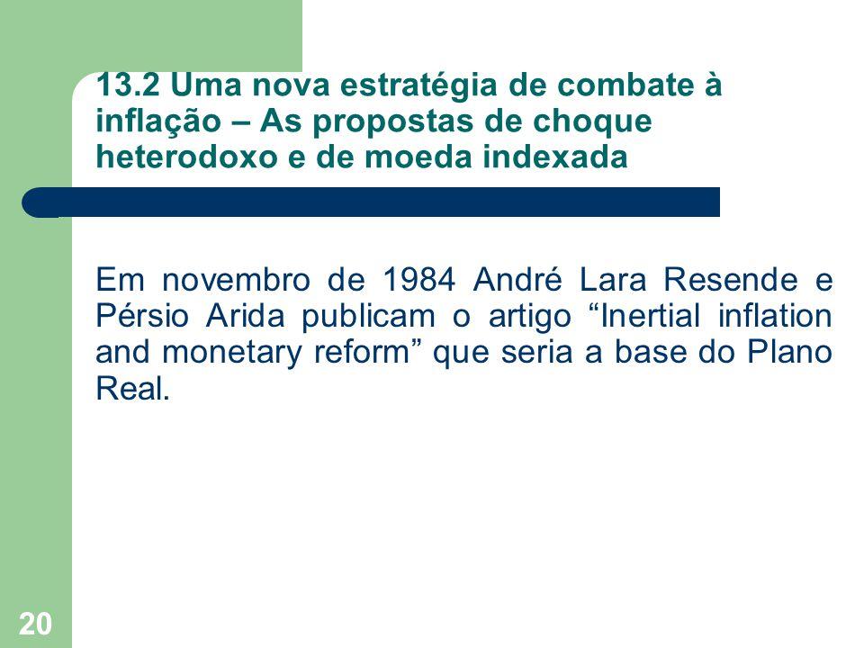 20 13.2 Uma nova estratégia de combate à inflação – As propostas de choque heterodoxo e de moeda indexada Em novembro de 1984 André Lara Resende e Pér