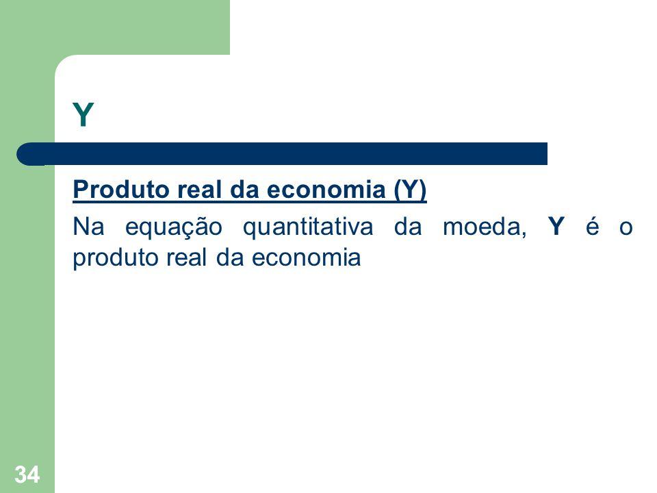 Y Produto real da economia (Y) Na equação quantitativa da moeda, Y é o produto real da economia 34